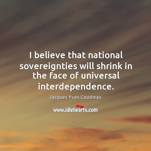 Image, I believe that national sovereignties will shrink in the face of universal interdependence.