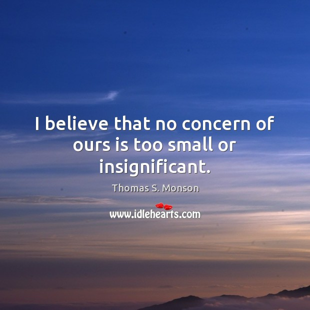 I believe that no concern of ours is too small or insignificant. Image