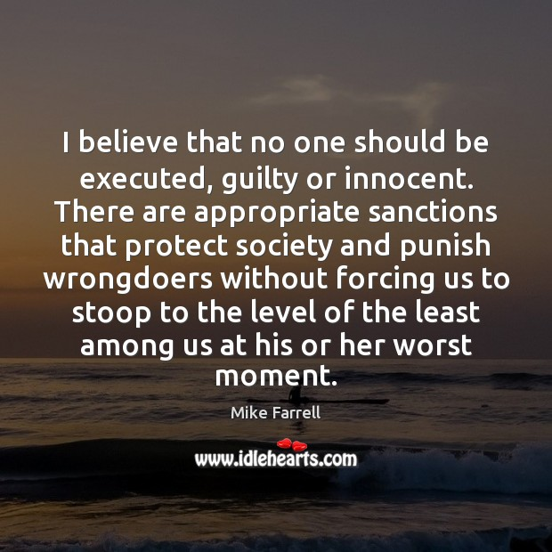 I believe that no one should be executed, guilty or innocent. There Image