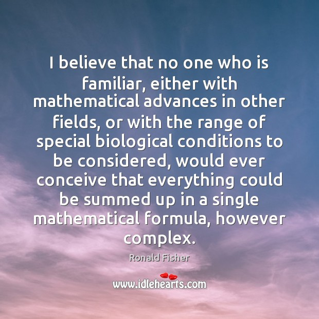 I believe that no one who is familiar, either with mathematical advances Ronald Fisher Picture Quote
