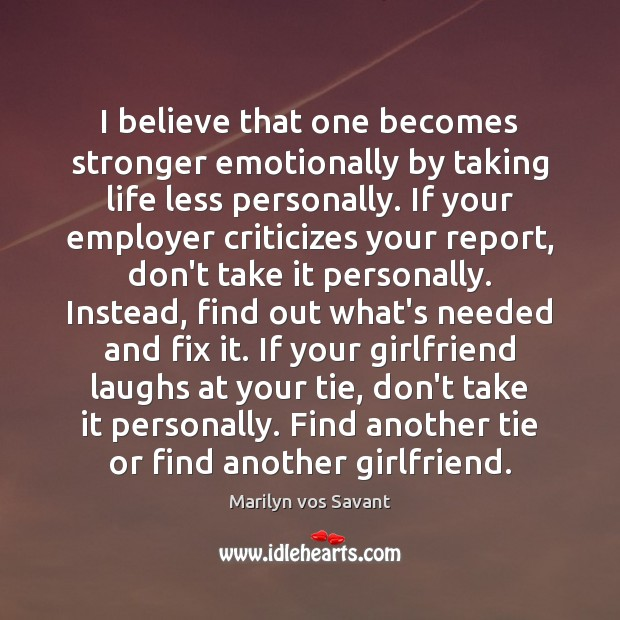 I believe that one becomes stronger emotionally by taking life less personally. Image