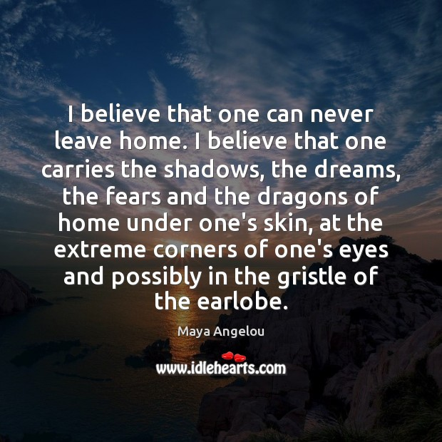 Image, I believe that one can never leave home. I believe that one