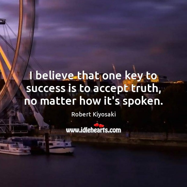 I believe that one key to success is to accept truth, no matter how it's spoken. Image