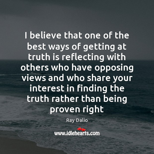 I believe that one of the best ways of getting at truth Ray Dalio Picture Quote