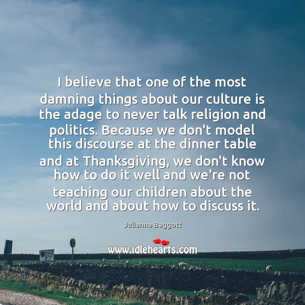 I believe that one of the most damning things about our culture Julianna Baggott Picture Quote