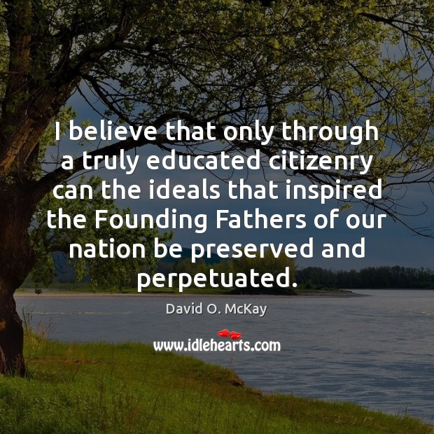 I believe that only through a truly educated citizenry can the ideals David O. McKay Picture Quote