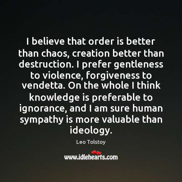 I believe that order is better than chaos, creation better than destruction. Forgive Quotes Image