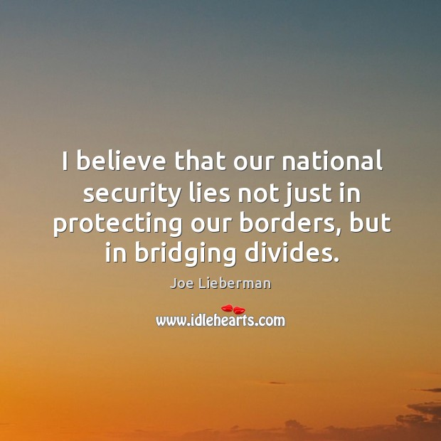 I believe that our national security lies not just in protecting our borders, but in bridging divides. Joe Lieberman Picture Quote