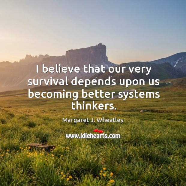 Image, I believe that our very survival depends upon us becoming better systems thinkers.