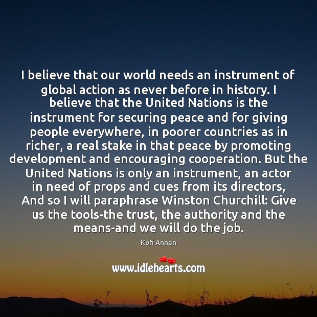 I believe that our world needs an instrument of global action as Kofi Annan Picture Quote