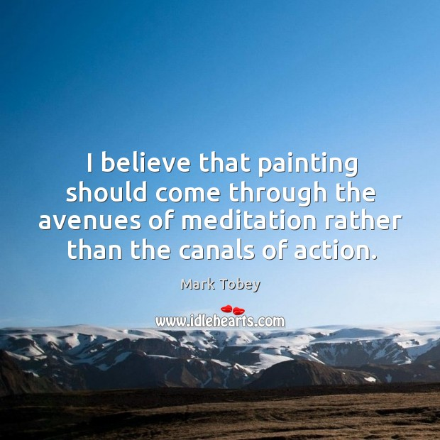 I believe that painting should come through the avenues of meditation rather than the canals of action. Image