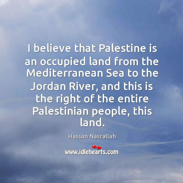 I believe that palestine is an occupied land from the mediterranean sea to the jordan river Image