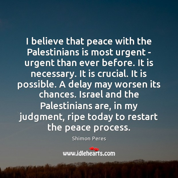 I believe that peace with the Palestinians is most urgent – urgent Shimon Peres Picture Quote