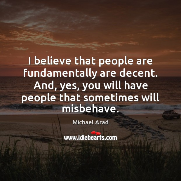 I believe that people are fundamentally are decent. And, yes, you will Image
