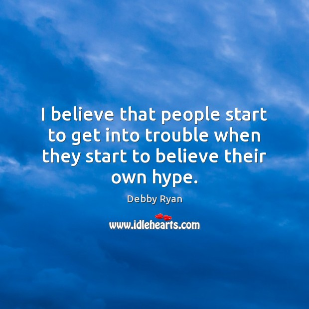 I believe that people start to get into trouble when they start to believe their own hype. Debby Ryan Picture Quote