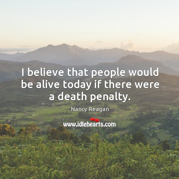 I believe that people would be alive today if there were a death penalty. Nancy Reagan Picture Quote