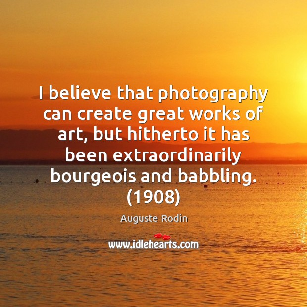 Image, I believe that photography can create great works of art, but hitherto