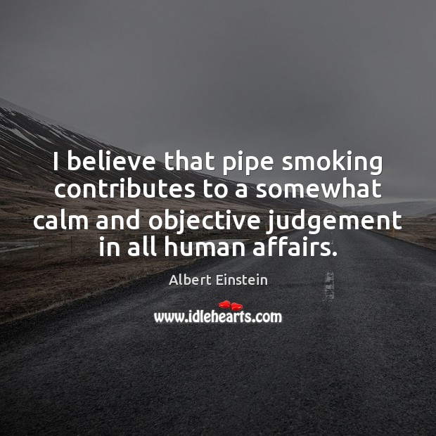 Image, I believe that pipe smoking contributes to a somewhat calm and objective