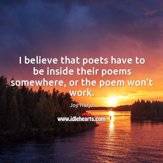 I believe that poets have to be inside their poems somewhere, or the poem won't work. Joy Harjo Picture Quote