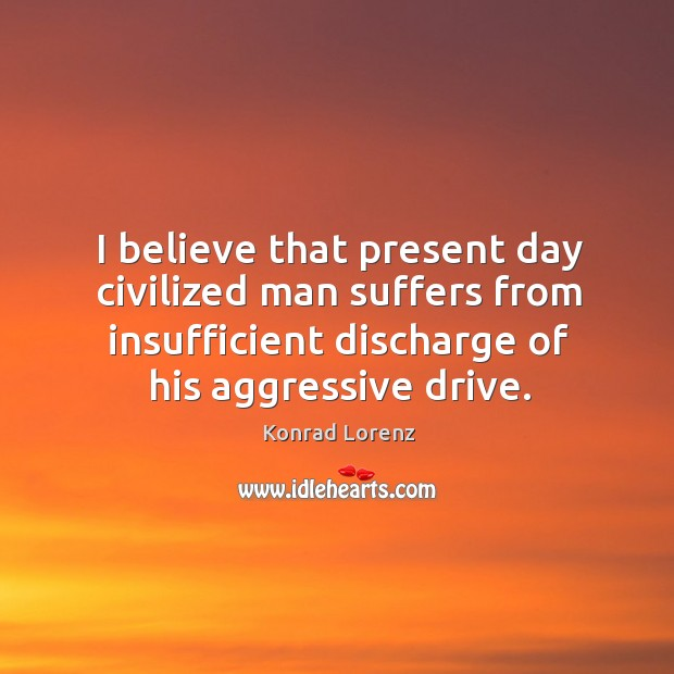 I believe that present day civilized man suffers from insufficient discharge of his aggressive drive. Image