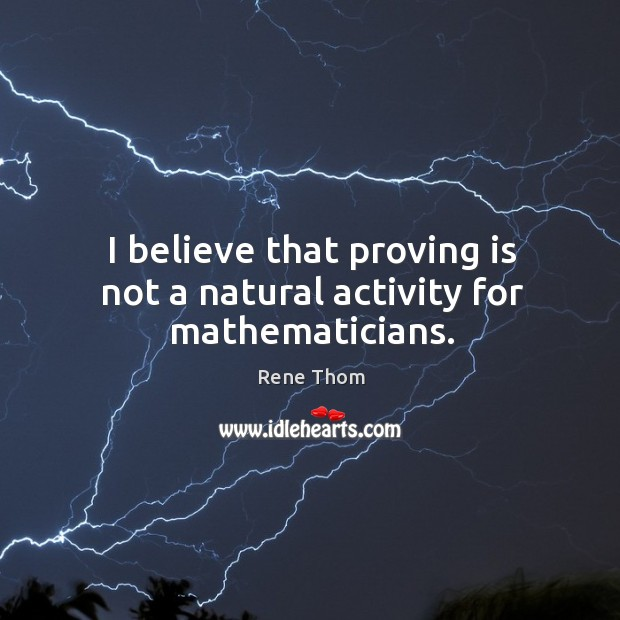 I believe that proving is not a natural activity for mathematicians. Rene Thom Picture Quote