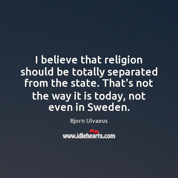 I believe that religion should be totally separated from the state. That's Bjorn Ulvaeus Picture Quote