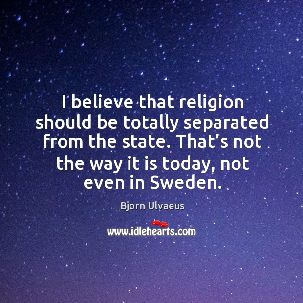 I believe that religion should be totally separated from the state. Bjorn Ulvaeus Picture Quote