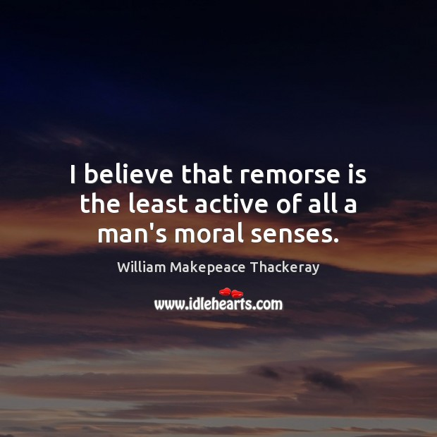 I believe that remorse is the least active of all a man's moral senses. Image