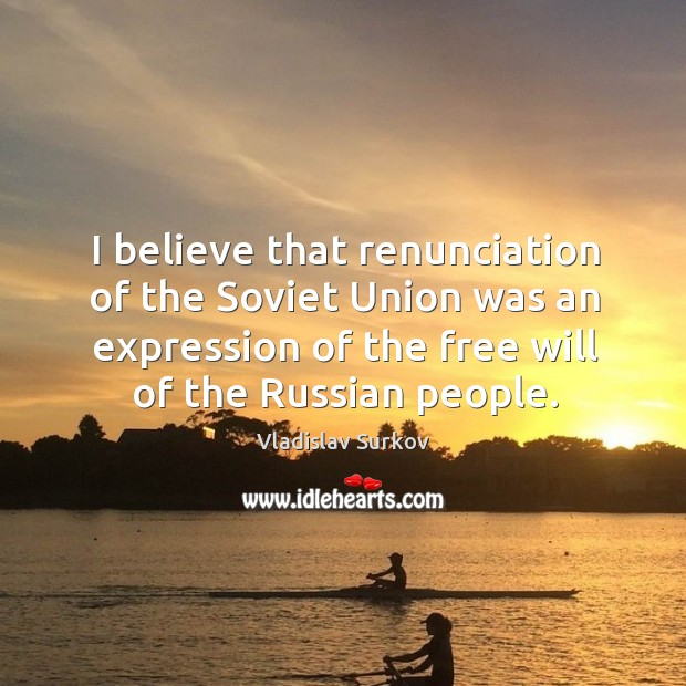 I believe that renunciation of the Soviet Union was an expression of Vladislav Surkov Picture Quote