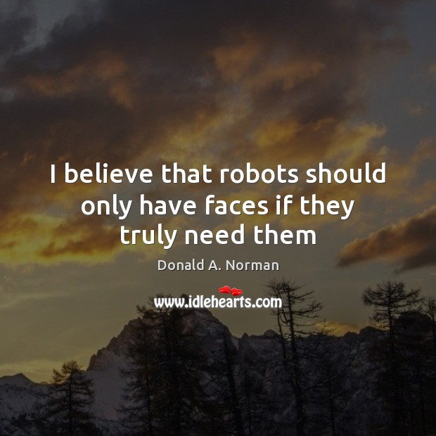 I believe that robots should only have faces if they truly need them Donald A. Norman Picture Quote