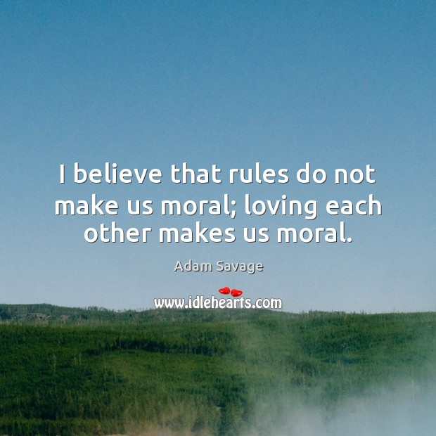 Image, I believe that rules do not make us moral; loving each other makes us moral.