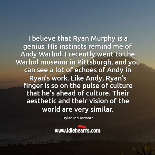 I believe that ryan murphy is a genius. His instincts remind me of andy warhol. Dylan McDermott Picture Quote