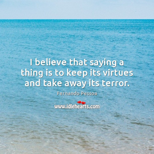 I believe that saying a thing is to keep its virtues and take away its terror. Fernando Pessoa Picture Quote