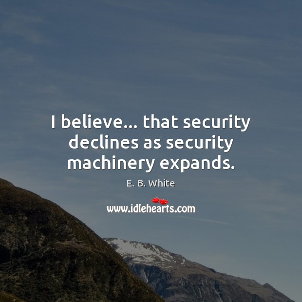 I believe… that security declines as security machinery expands. E. B. White Picture Quote