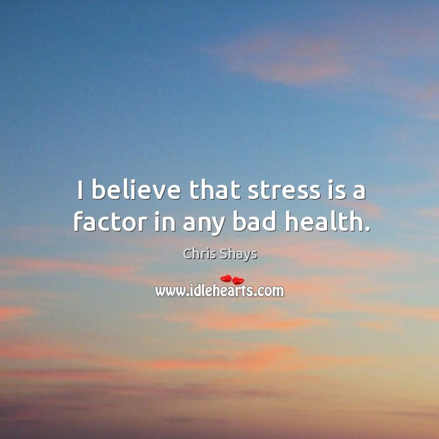 I believe that stress is a factor in any bad health. Image