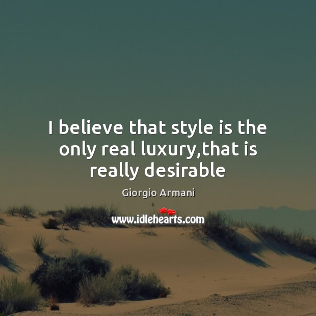 I believe that style is the only real luxury,that is really desirable Image