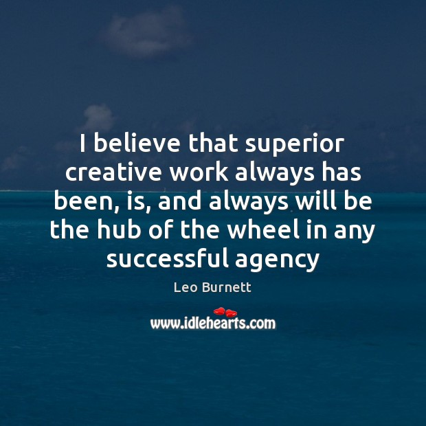 Leo Burnett Picture Quote image saying: I believe that superior creative work always has been, is, and always