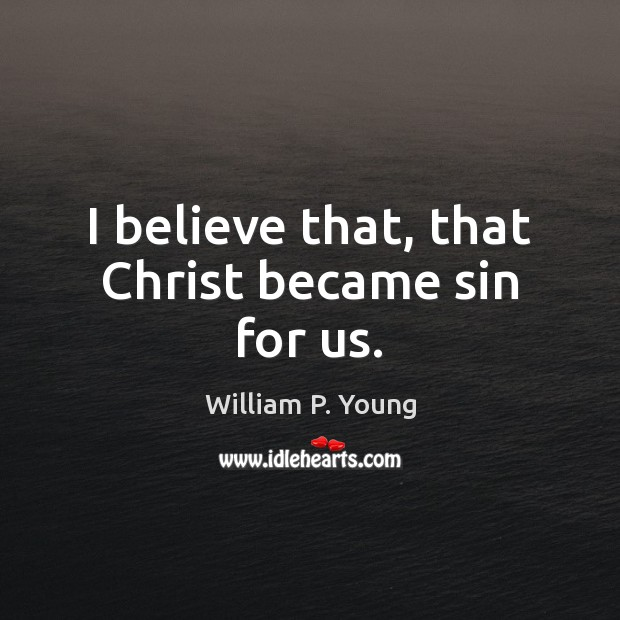 Image, I believe that, that Christ became sin for us.