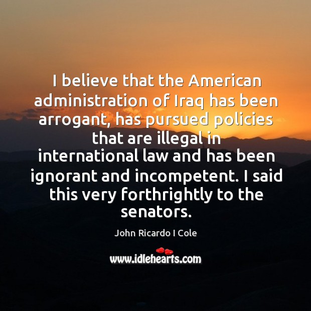 I believe that the american administration of iraq has been arrogant, has pursued Image