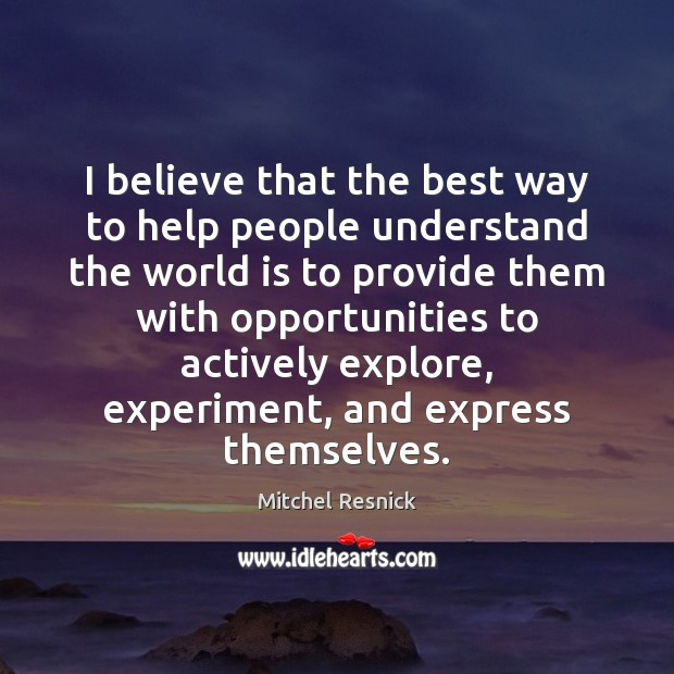 I believe that the best way to help people understand the world Mitchel Resnick Picture Quote
