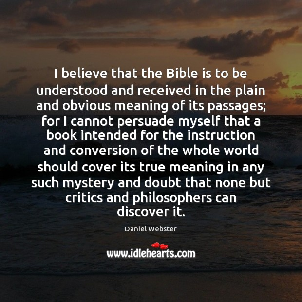 I believe that the Bible is to be understood and received in Daniel Webster Picture Quote