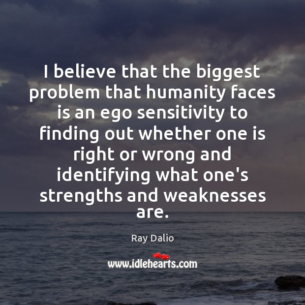I believe that the biggest problem that humanity faces is an ego Ray Dalio Picture Quote