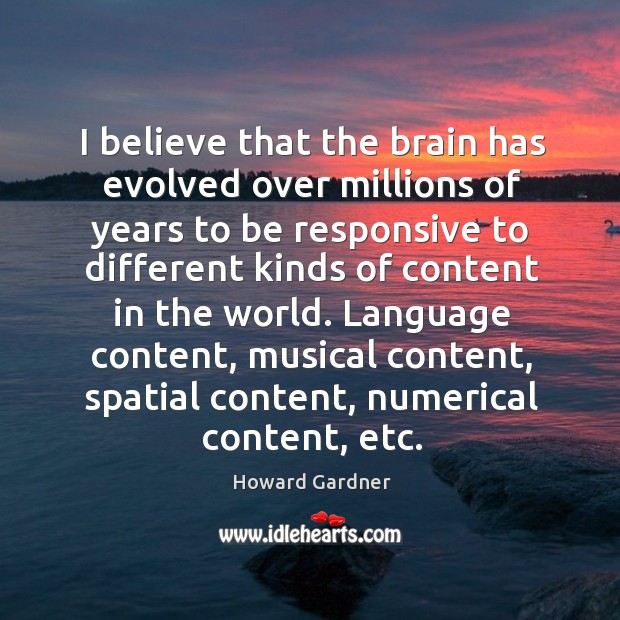 I believe that the brain has evolved over millions of years to be responsive to different Howard Gardner Picture Quote