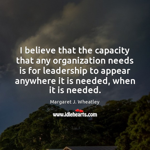 I believe that the capacity that any organization needs is for leadership Image