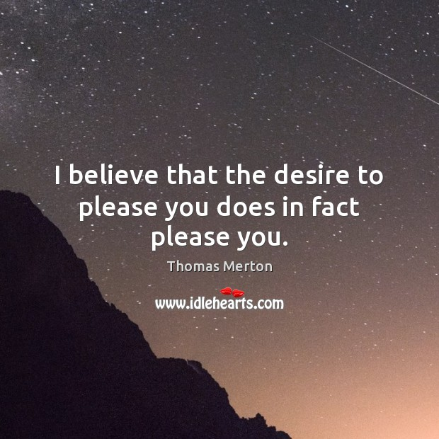 I believe that the desire to please you does in fact please you. Image