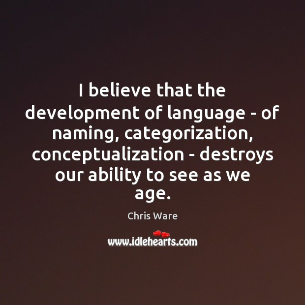 Image, I believe that the development of language – of naming, categorization, conceptualization