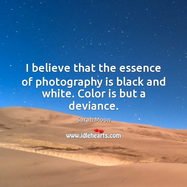 I believe that the essence of photography is black and white. Color is but a deviance. Image