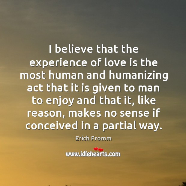 Image, I believe that the experience of love is the most human and