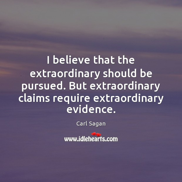 I believe that the extraordinary should be pursued. But extraordinary claims require Carl Sagan Picture Quote
