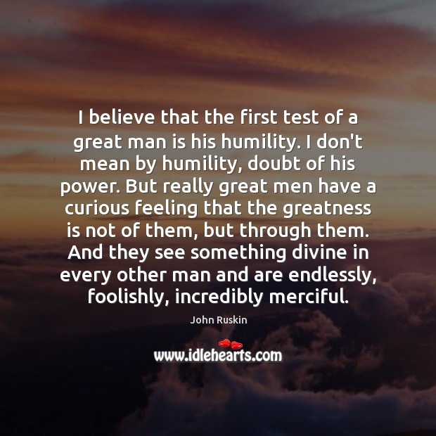 I believe that the first test of a great man is his John Ruskin Picture Quote